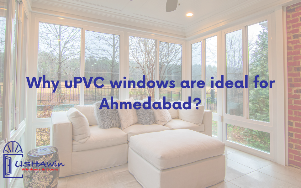 Why uPVC windows are ideal for Ahmedabad? upvc doors and windows in ahmedabad, upvc windows in ahmedabad